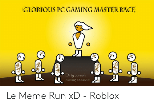 Pc Gaming Master Race: GLORIOUS PC GAMING MASTER RACE  Dirty console  gaming peasants Le Meme Run xD - Roblox