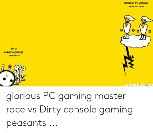 Pc Gaming Master Race: Glorious PC gaming  master race  Dirty  console gaming  peasants  MyConfinedSpace.com glorious PC gaming master race vs Dirty console gaming peasants ...
