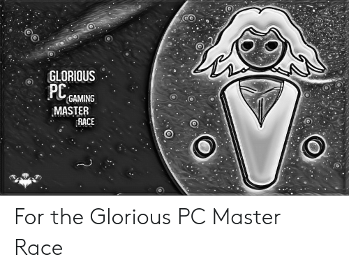 Pc Gaming Master Race: GLORIOUS  PC,  GAMING  MASTER  RACE For the Glorious PC Master Race