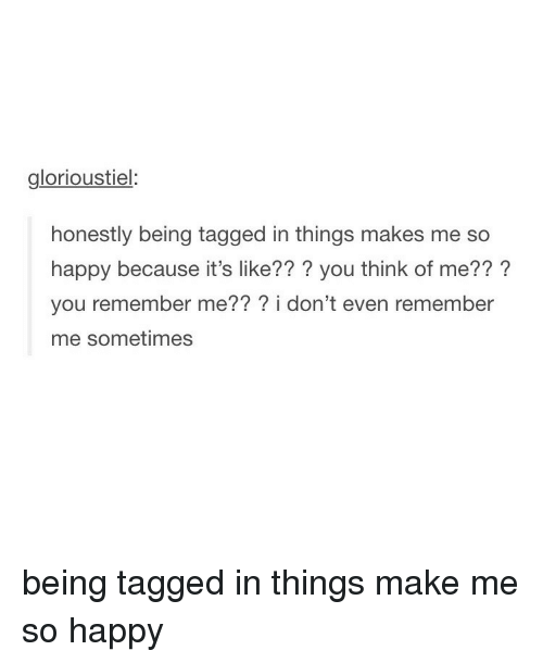 Tumblr, Happy, and Tagged: glorioustiel:  honestly being tagged in things makes me so  happy because it's like??? you think of me??  you remember me  i don't even remember  me sometimes being tagged in things make me so happy