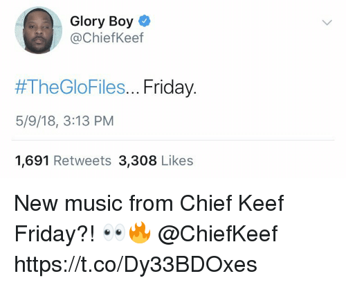 Chief Keef, Friday, and Music: Glory Boy  ChiefKeef  #TheGloFiles Friday  5/9/18, 3:13 PM  1,691 Retweets 3,308 Likes New music from Chief Keef Friday?! 👀🔥 @ChiefKeef https://t.co/Dy33BDOxes