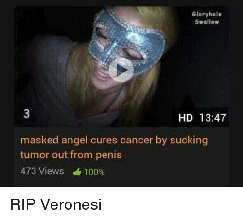 glory hole: Glory hole  Swallow  HD 13:47  masked angel cures cancer by sucking  tumor out from penis  473 Views 100% RIP Veronesi