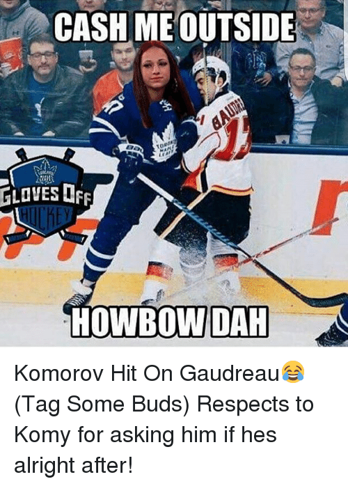 Cash Me Outside: GLOVES FF  CASH ME OUTSIDE  toe  HOWBOWIDAH Komorov Hit On Gaudreau😂 (Tag Some Buds) Respects to Komy for asking him if hes alright after!