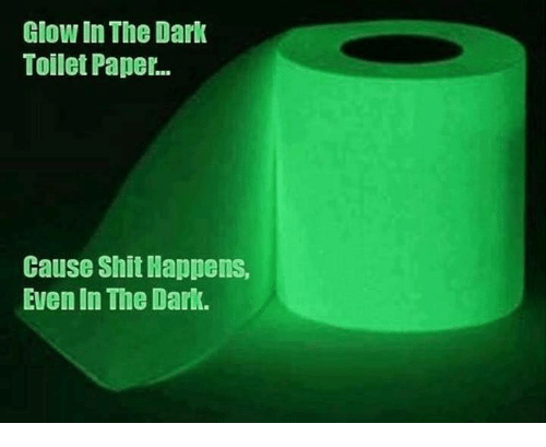 Memes, 🤖, and Dark: Glow In The Dark  Toilet Paper.  Cause Shit Happens,  Even In The Dark.