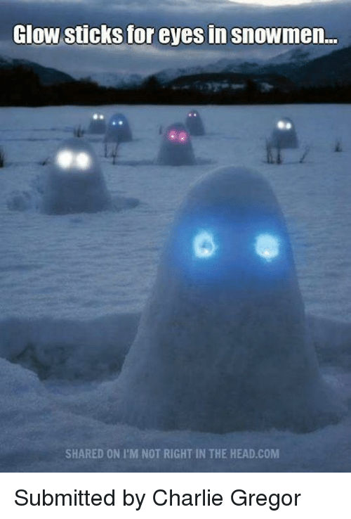 glow sticks: Glow sticks for eyes in snowmen...  SHARED ON I'M NOT RIGHT IN THE HEAD COM Submitted by Charlie Gregor