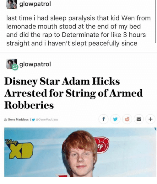 SIZZLE: glowpatrol  last time i had sleep paralysis that kid Wen from  lemonade mouth stood at the end of my bed  and did the rap to Determinate for like 3 hour:s  straight and i haven't slept peacefully since  吗glowpatrol  Disney Star Adam Hicks  Arrested for String ofArmed  Robberies  By Oene Maddaus IGeneMaddaus  롭 +  Ep