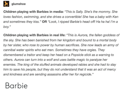 """traitor: glumshoe  Children playing with Barbies in media: """"This is Sally. She's the mommy. She  loves fashion, swimming, and she drives a convertible! She has a baby with Ken  and sometimes they kiss."""" OR """"Look, I ripped Barbie's head off! Ha ha ha! I'm a  boy.""""  53  Children playing with Barbies in real life: """"This is Aurora, the fallen goddess of  the sky. She has been banished from her kingdom and bound to a mortal body  by her sister, who rose to power by human sacrifices. She now leads an army of  cannibal water spirits who eat men. Sometimes they have orgies. They  dismembered a traitor and keep her head on a Popsicle stick as a warning to  others. Aurora can turn into a wolf and uses battle magic to paralyze her  enemies. The king of the stuffed animals developed rabies and she had to slay  him to save his people, but they do not understand that it was an act of mercy  and kindness and are sending assassins after her for regicide."""" Barbie"""