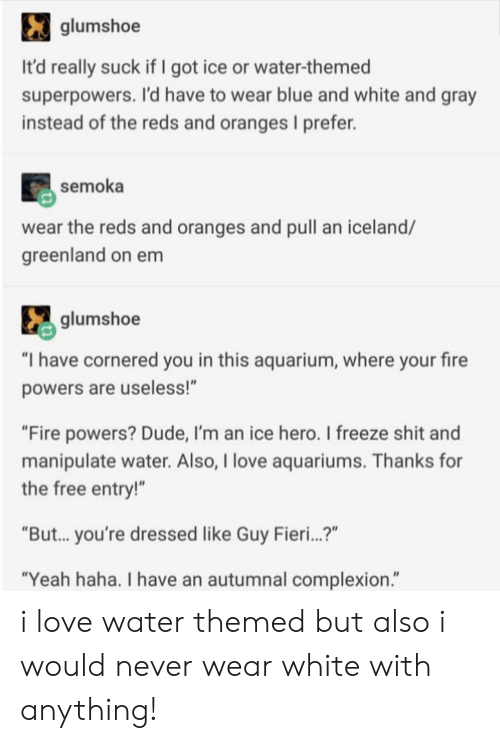 """Reds: glumshoe  It'd really suck if I got ice or water-themed  superpowers. I'd have to wear blue and white and gray  instead of the reds and oranges I prefer.  semoka  wear the reds and oranges and pull an iceland/  greenland on em  glumshoe  """"I have cornered you in this aquarium, where your fire  powers are useless!""""  """"Fire powers? Dude, I'm an ice hero. I freeze shit and  manipulate water. Also, I love aquariums. Thanks for  the free entry!""""  """"But... you're dressed like Guy Fieri...?""""  """"Yeah haha. I have an autumnal complexion."""" i love water themed but also i would never wear white with anything!"""