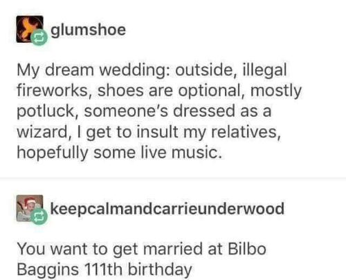 Bilbo: glumshoe  My dream wedding: outside, illegal  fireworks, shoes are optional, mostly  potluck, someone's dressed as a  wizard, I get to insult my relatives,  hopefully some live music.  keepcalmandcarrieunderwood  You want to get married at Bilbo  Baggins 111th birthday