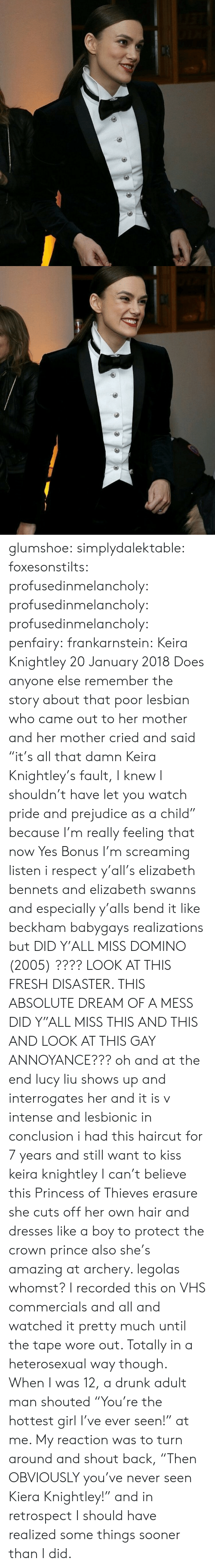 "sooner: glumshoe: simplydalektable:  foxesonstilts:  profusedinmelancholy:  profusedinmelancholy:  profusedinmelancholy:   penfairy:  frankarnstein: Keira Knightley 20 January 2018 Does anyone else remember the story about that poor lesbian who came out to her mother and her mother cried and said ""it's all that damn Keira Knightley's fault, I knew I shouldn't have let you watch pride and prejudice as a child"" because I'm really feeling that now   Yes    Bonus   I'm screaming   listen i respect y'all's elizabeth bennets and elizabeth swanns and especially y'alls bend it like beckham babygays realizations but DID Y'ALL MISS DOMINO (2005) ???? LOOK AT THIS FRESH DISASTER. THIS ABSOLUTE DREAM OF A MESS DID Y""ALL MISS THIS AND THIS AND LOOK AT THIS GAY ANNOYANCE??? oh and at the end lucy liu shows up and interrogates her and it is v intense and lesbionic in conclusion i had this haircut for 7 years and still want to kiss keira knightley  I can't believe this Princess of Thieves erasure she cuts off her own hair and dresses like a boy to protect the crown prince also she's amazing at archery. legolas whomst? I recorded this on VHS commercials and all and watched it pretty much until the tape wore out. Totally in a heterosexual way though.    When I was 12, a drunk adult man shouted ""You're the hottest girl I've ever seen!"" at me.  My reaction was to turn around and shout back, ""Then OBVIOUSLY you've never seen Kiera Knightley!"" and in retrospect I should have realized some things sooner than I did."
