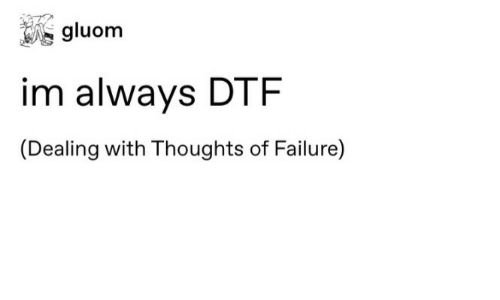 dtf: gluom  im always DTF  (Dealing with Thoughts of Failure)