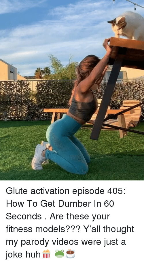 dumber: Glute activation episode 405: How To Get Dumber In 60 Seconds . Are these your fitness models??? Y'all thought my parody videos were just a joke huh🍿 🐸☕️