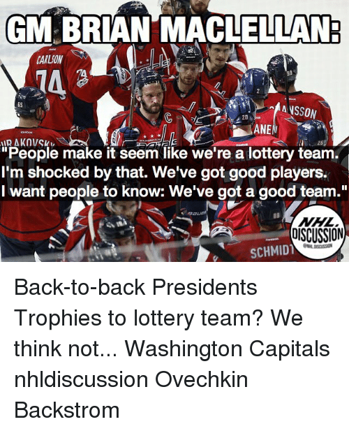 """Back to Back, Lottery, and Memes: GM BRIAN MACLELLAN  CARLSON  6S  """"People make it seem like we're a lottery team  I'm shocked by that. We've got good players.  I want people to know: We've got a good team.""""  NHL.  OISCUSSION  SCHMID Back-to-back Presidents Trophies to lottery team? We think not... Washington Capitals nhldiscussion Ovechkin Backstrom"""