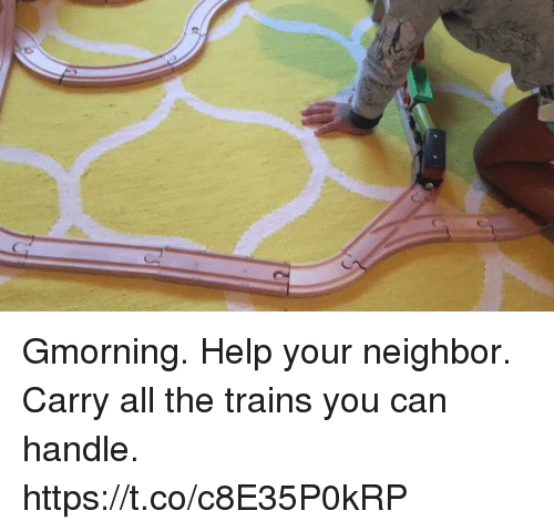 Memes, Help, and All The: Gmorning. Help your neighbor. Carry all the trains you can handle. https://t.co/c8E35P0kRP