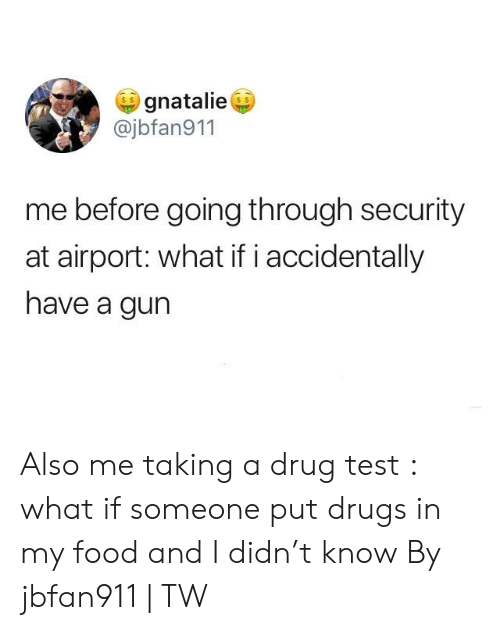 Drug Test: gnatalie  @jbfan911  me before going through security  at airport: what if i accidentally  have a gun Also me taking a drug test : what if someone put drugs in my food and I didn't know  By jbfan911 | TW