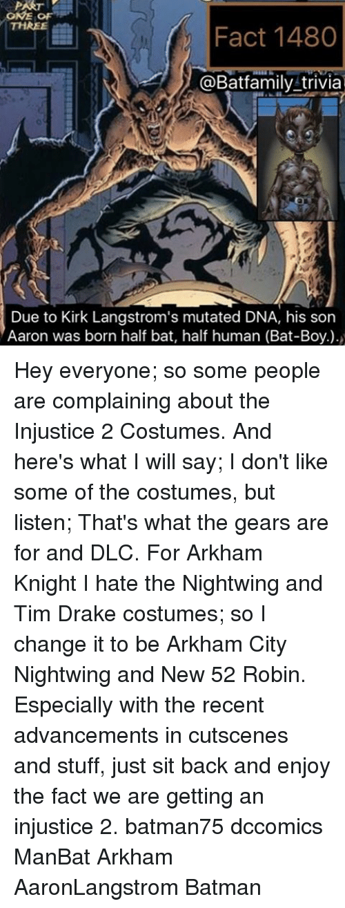 arkham knight: GNE  THREE  Fact 1480  @Bat family trivia  Due to Kirk Langstrom's mutated DNA, his son  Aaron was born half bat, half human (Bat-Boy). Hey everyone; so some people are complaining about the Injustice 2 Costumes. And here's what I will say; I don't like some of the costumes, but listen; That's what the gears are for and DLC. For Arkham Knight I hate the Nightwing and Tim Drake costumes; so I change it to be Arkham City Nightwing and New 52 Robin. Especially with the recent advancements in cutscenes and stuff, just sit back and enjoy the fact we are getting an injustice 2. batman75 dccomics ManBat Arkham AaronLangstrom Batman