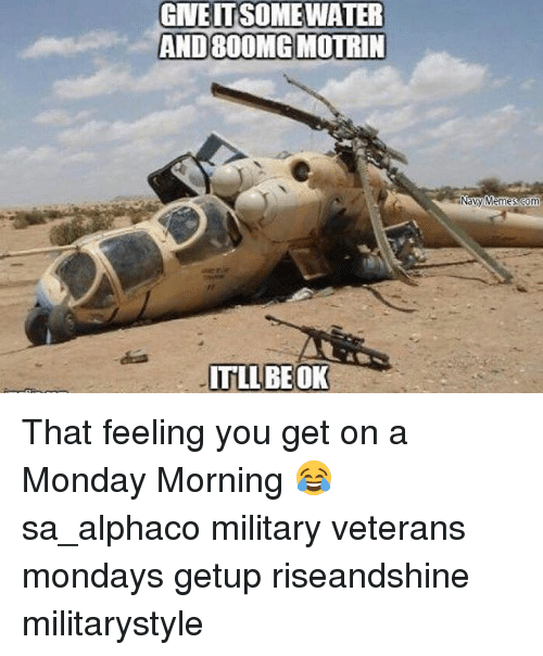 That Feeling You Get: GNEITSSOMEWATER  AND 800MGMOTRIN  IT LLBEOK  Navy Memes Com That feeling you get on a Monday Morning 😂 sa_alphaco military veterans mondays getup riseandshine militarystyle