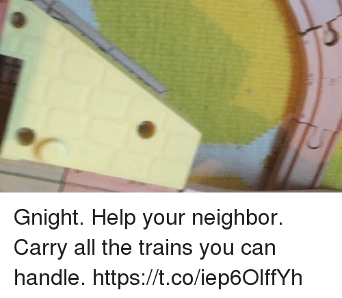Memes, Help, and All The: Gnight. Help your neighbor. Carry all the trains you can handle. https://t.co/iep6OlffYh