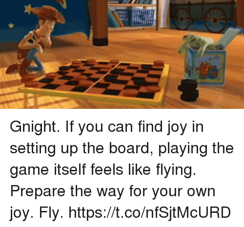 Memes, The Game, and Game: Gnight. If you can find joy in setting up the board, playing the game itself feels like flying. Prepare the way for your own joy. Fly. https://t.co/nfSjtMcURD
