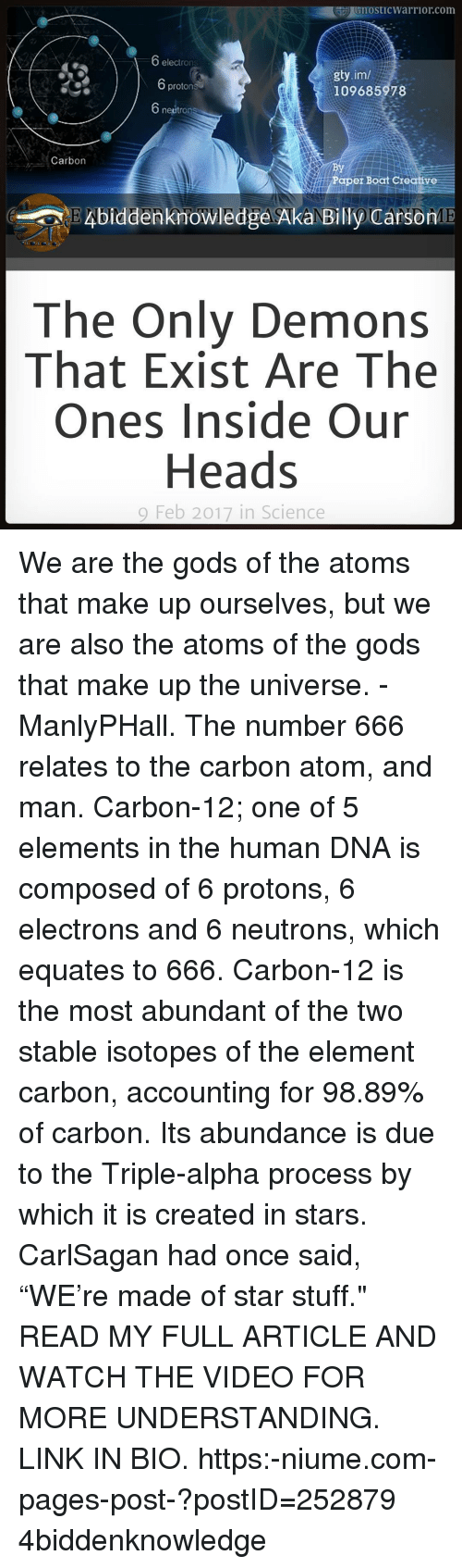 """Electronical: GnostICWarrior com  electrons  gty.im/  protons  109685978  neutron  Carbon  Paper Boat Creative  Knowledge AkaNE  CarsonME  The Only Demons  That Exist Are The  Ones Inside Our  Heads  9 Feb 2017 in Science We are the gods of the atoms that make up ourselves, but we are also the atoms of the gods that make up the universe. - ManlyPHall. The number 666 relates to the carbon atom, and man. Carbon-12; one of 5 elements in the human DNA is composed of 6 protons, 6 electrons and 6 neutrons, which equates to 666. Carbon-12 is the most abundant of the two stable isotopes of the element carbon, accounting for 98.89% of carbon. Its abundance is due to the Triple-alpha process by which it is created in stars. CarlSagan had once said, """"WE're made of star stuff."""" READ MY FULL ARTICLE AND WATCH THE VIDEO FOR MORE UNDERSTANDING. LINK IN BIO. https:-niume.com-pages-post-?postID=252879 4biddenknowledge"""