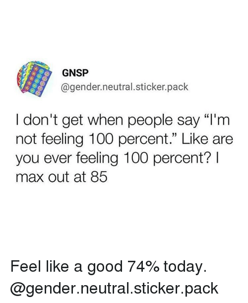 "Anaconda, Funny, and Good: GNSP  @gender.neutral.sticker.pack  I don't get when people say ""I'm  not feeling 100 percent."" Like are  you ever feeling 100 percent?  max out at 85 Feel like a good 74% today. @gender.neutral.sticker.pack"