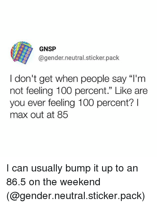 "Anaconda, Funny, and The Weekend: GNSP  @gender.neutral.sticker.pack  I don't get when people say ""l'm  not feeling 100 percent."" Like are  you ever feeling 100 percent?  max out at 85 I can usually bump it up to an 86.5 on the weekend (@gender.neutral.sticker.pack)"