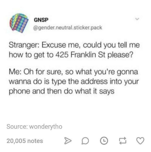 Phone, How To, and Humans of Tumblr: GNSP  @gender.neutral.sticker.pack  Stranger: Excuse me, could you tell me  how to get to 425 Franklin St please?  Me: Oh for sure, so what you're gonna  wanna do is type the address into your  phone and then do what it says  Source: wonderytho  20,005 notes  >