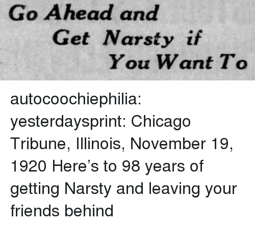 chicago tribune: Go Ahead and  Get Narsty if  You Want To autocoochiephilia: yesterdaysprint:  Chicago Tribune, Illinois, November 19, 1920  Here's to 98 years of getting Narsty and leaving your friends behind