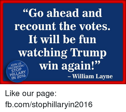"Trump Winning: ""Go ahead and  recount the votes.  It will be fun  watching Trump  win again!""  STOP  IN 2016  William Layne Like our page: fb.com/stophillaryin2016"