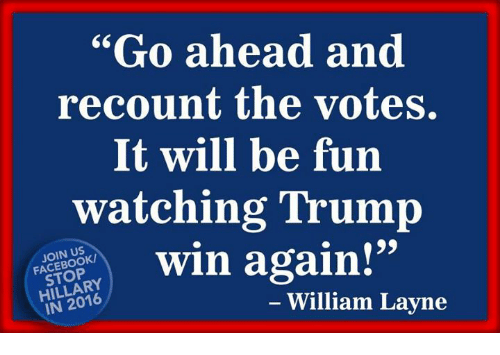 "Trump Winning: ""Go ahead and  recount the votes.  It will be fun  watching Trump  win again!""  FACEBOOK/  HILLARY  William Layne  IN"