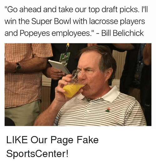 "Bill Belichick, Fake, and Nfl: ""Go ahead and take our top draft picks. I'll  win the Super Bowl with lacrosse players  and Popeyes employees  Bill Belichick LIKE Our Page Fake SportsCenter!"