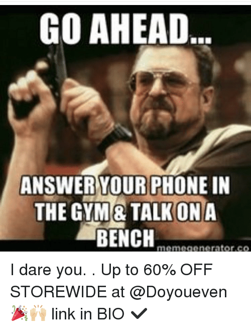Gym, Meme, and Memes: GO AHEAD  ANSWER YOUR PHONE  IN  THE GYM TALK ONA  BENCH  meme generator, CO I dare you. . Up to 60% OFF STOREWIDE at @Doyoueven 🎉🙌🏼 link in BIO ✔️