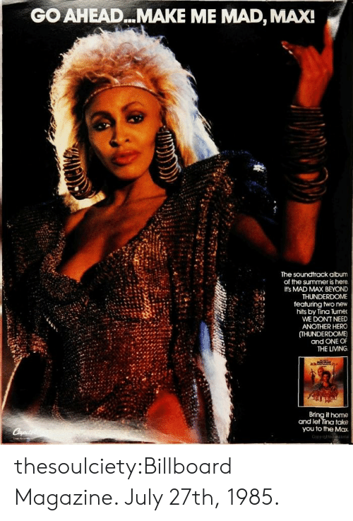 Turners: GO AHEAD...MAKE ME MAD, MAX!  The soundtrack album  of the summer is here  Its MAD MAX BEYOND  THUNDERDOME  featuring two new  hits by Tina Turner  WE DONT NEED  ANOTHER HERO  (THUNDERDOME)  and ONE OF  THE LIVING  it home  and let Tina take  you to the Max thesoulciety:Billboard Magazine. July 27th, 1985.