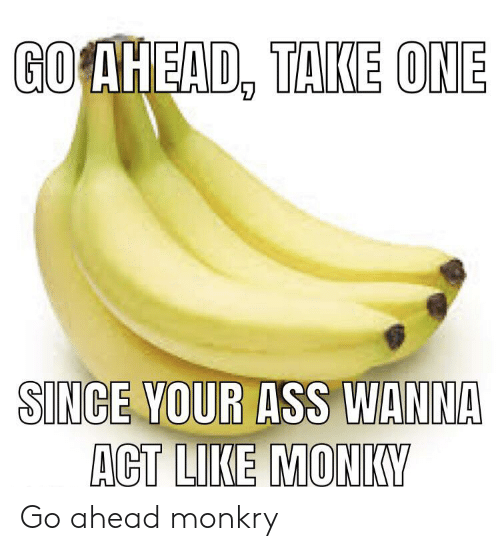 singe: GO AHEAD, TAKE ONE  SINGE YOUR ASS WANNA  ACT LIKE MONKY Go ahead monkry