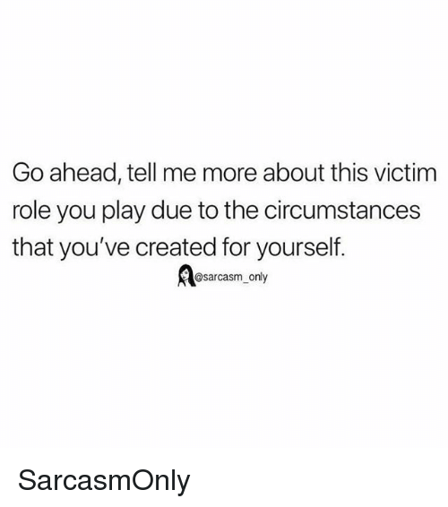 Funny, Memes, and Sarcasm: Go ahead, tell me more about this victim  role you play due to the circumstances  that you've created for yourself.  @sarcasm only SarcasmOnly