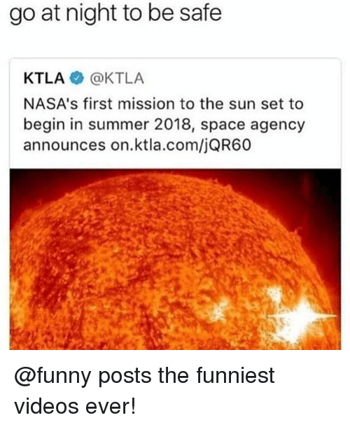 Ktla: go at night to be safe  KTLA @KTLA  NASA's first mission to the sun set to  begin in summer 2018, space agency  announces on.ktla.com/jQR60 @funny posts the funniest videos ever!