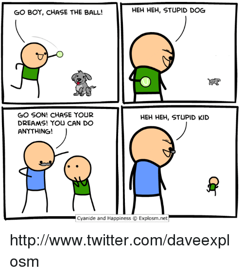Dank, Twitter, and Chase: GO BOY, CHASE THE BALL!  HEH HEH, STUPID DOG  GO SON! CHASE YOUR  DREAMS! YOU CAN DO  ANYTHING!  HEH HEH, STUPID KID  Cyanide and Happiness Explosm.net http://www.twitter.com/daveexplosm