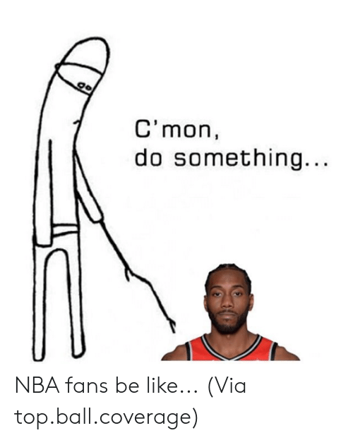 nba-fans: go  C'mon  do something... NBA fans be like...  (Via top.ball.coverage)