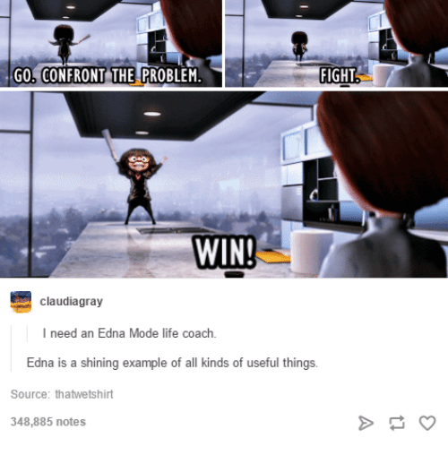 edna mode: GO, CONFRONT THE PROBLEM  FIGHT  WIN!  claudiagray  I need an Edna Mode life coach  Edna  is a shining example of all kinds of useful t  hings  Source: thatwetshirt  348,885 notes