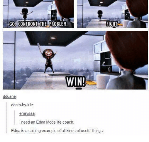 edna mode: Go CONFRONT THE PROBLEM.  FIGHT  WIN!  dduane  death-by-lulz  emryssa  I need an Edna Mode life coach.  Edna is a shining example of all kinds of useful things.