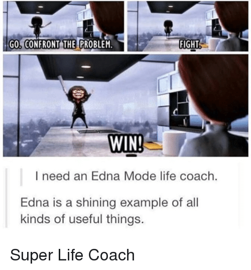 edna mode: GO, CONFRONT THE PROBLEM.  FIGHT  WIN  I need an Edna Mode life coach.  Edna is a shining example of all  kinds of useful things. <p>Super Life Coach</p>