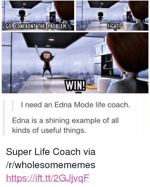 "edna mode: GO, CONFRONT THE PROBLEM.  FIGHT  WIN  I need an Edna Mode life coach.  Edna is a shining example of all  kinds of useful things. <p>Super Life Coach via /r/wholesomememes <a href=""https://ift.tt/2GJjvqF"">https://ift.tt/2GJjvqF</a></p>"