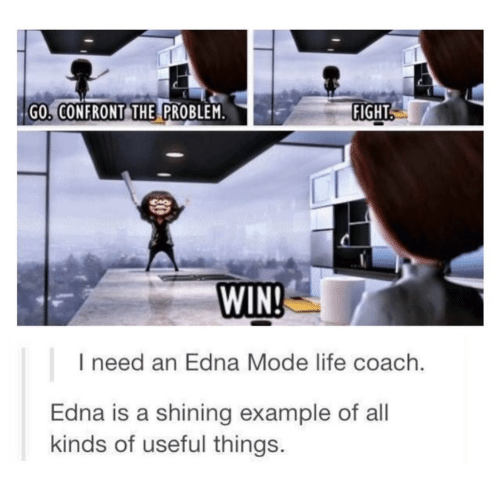 edna mode: GO, CONFRONT THE PROBLEM  FIGHT  WIN  I need an Edna Mode life coach.  Edna is a shining example of all  kinds of useful things.