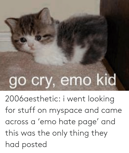 Emo: go cry, emo kid 2006aesthetic: i went looking for stuff on myspace and came across a 'emo hate page' and this was the only thing they had posted