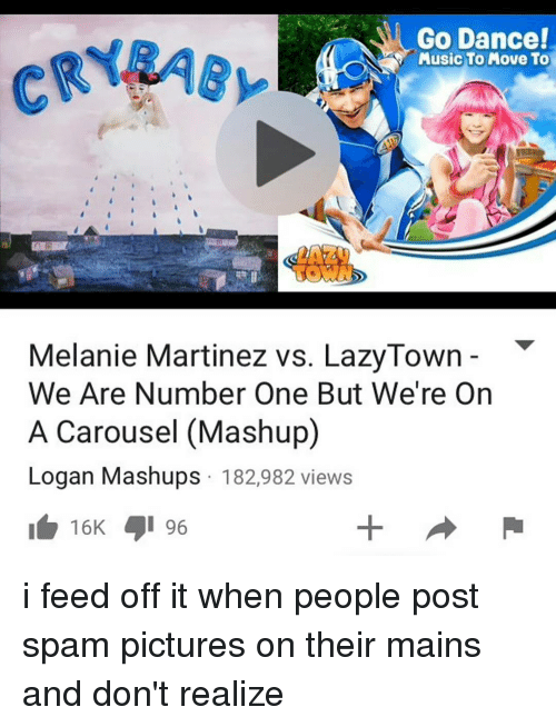 We Are Number One : Go Dance!  Music To Move To  Melanie Martinez vs. LazyTown  We Are Number One But We're On  A Carousel (Mashup)  Logan Mashups 182,982 views  16 96 i feed off it when people post spam pictures on their mains and don't realize