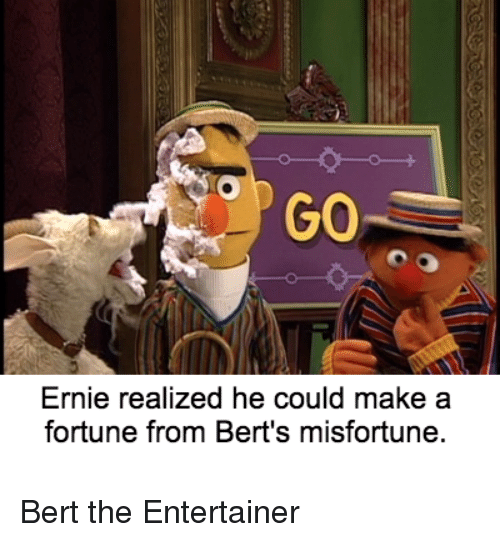 Misfortunately: GO  Ernie realized he could make a  fortune from Bert's misfortune. Bert the Entertainer