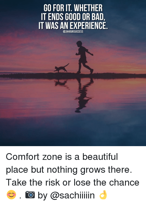 beautiful places: GO FOR IT WHETHER  IT ENDS GOOD OR BAD,  IT WAS AN EXPERIENCE  @24HOURSUCCESS Comfort zone is a beautiful place but nothing grows there. Take the risk or lose the chance 😊 . 📷 by @sachiiiiin 👌