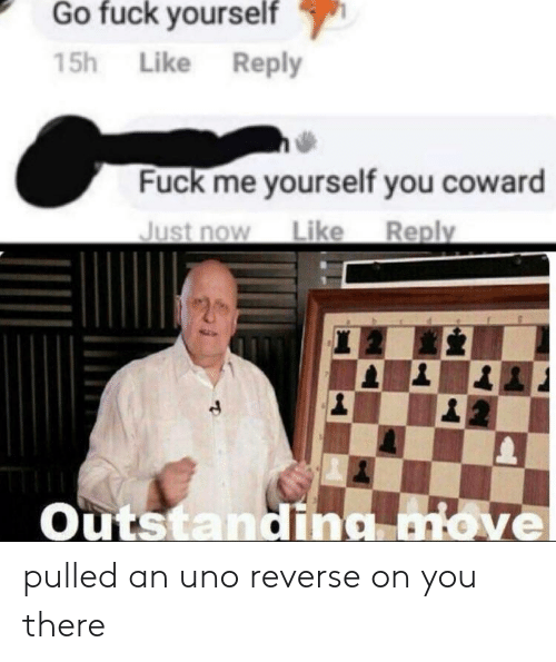Uno Reverse: Go fuck vourself  15h Like Reply  Fuck me yourself you coward  Just now Like Reply  Outstanding love  2 pulled an uno reverse on you there