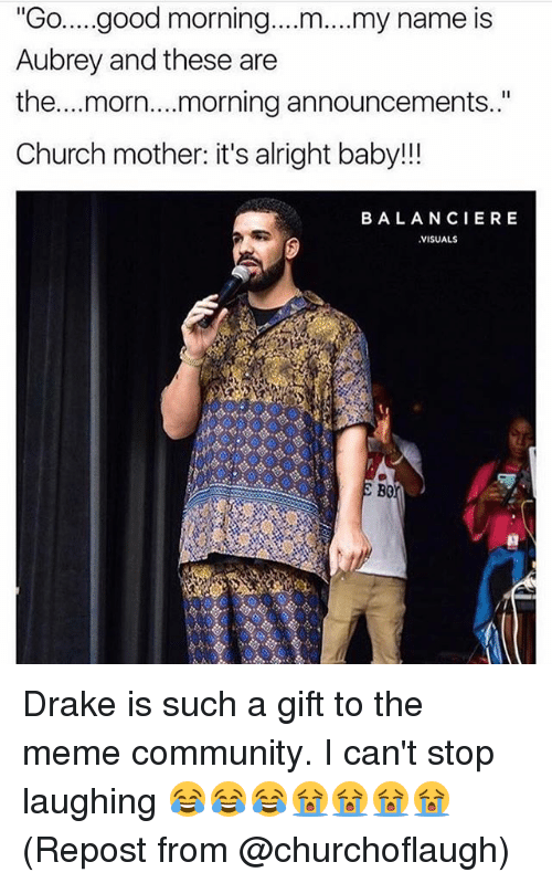 "morn: ""Go..good morning.. .m... my name is  Aubrey and these are  the...morn....morning announcements.""  Church mother: it's alright baby!!!  BALANCIERE  VISUALS  B0 Drake is such a gift to the meme community. I can't stop laughing 😂😂😂😭😭😭😭 (Repost from @churchoflaugh)"