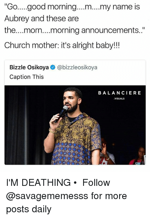 "morn: ""Go..good morning....m....my name is  Aubrey and these are  the...morn....morning announcements..""  Church mother: it's alright baby!!  Bizzle Osikoya  Caption This  @bizzleosikoya  BALANCIERE  VISUALS I'M DEATHING • ➫➫ Follow @savagememesss for more posts daily"